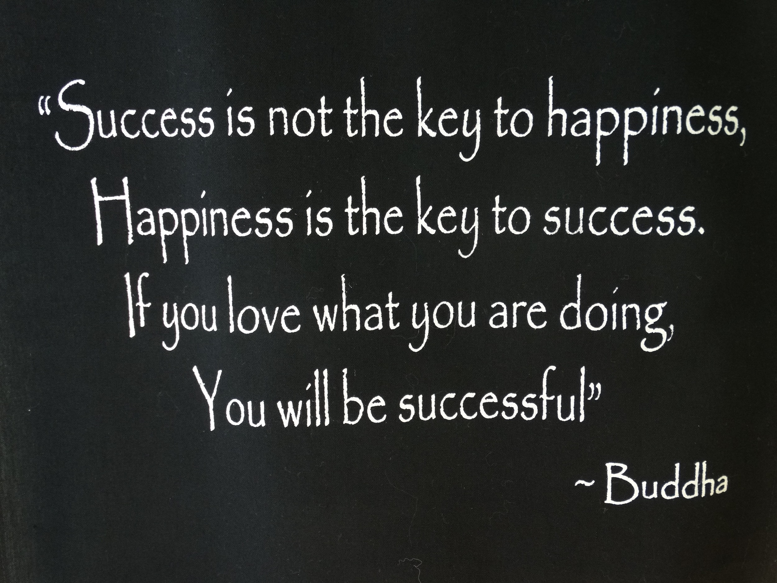 This quote hangs in my office to remind me that I must love what I do to be truly happy and successful.