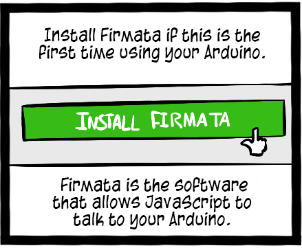 Install the Firmata software on the Arduino.  This is only necessary once on new Arduino boards.  *Some older models will not install Firmata correctly .  Check the bottom of the page for more information.