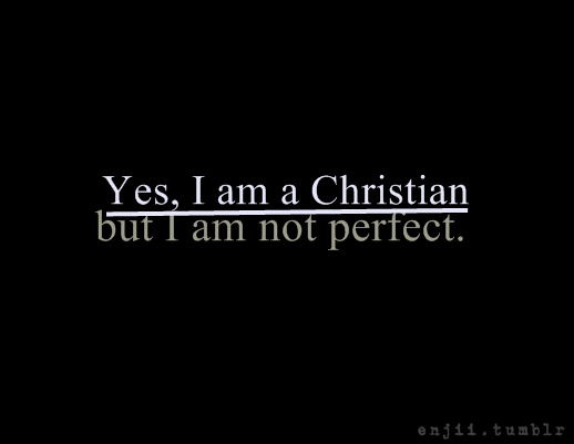 enjii :     I am a Christian; but don't expect me to be   perfect.
