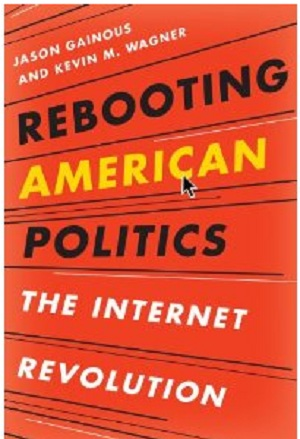 Rebooting American Politics: The Internet Revolution. By Jason Gainous and Kevin M. Wagner. Rowman & Littlefield Publishers, 2011, 221 pp.