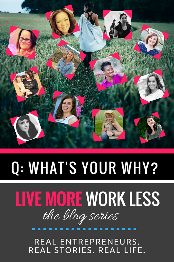 What's your WHY??? 12 female entrepreneurs get REAL about why they do what they do! #LiveMoreWorkLess