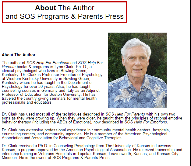 About The Author   The author of  SOS Help For Emotions  and  SOS Help For Parents  books & programs is Lynn Clark, Ph. D., a clinical psychologist who lives in Bowling Green, Kentucky. Dr. Clark is Professor Emeritus of Psychology at Western Kentucky University in Bowling Green, Kentucky where he has taught in the Department of Psychology for over 30 years. Also, he has taught counseling courses in Germany and Italy as an Adjunct Professor of Education for Boston University. He has traveled the country giving seminars for mental health professionals and educators.   Dr, Clark has used most all of the techniques described in  SOS Help For Parents  with his own two sons as they were growing up. When they were older, he taught them the principles of rational emotive behavior therapy (including the ABCs of Emotions), now described in  SOS Help For Emotions .  Dr. Clark has extensive professional experience in community mental health centers, hospitals, counseling centers, and community agencies. He is a member of the American Psychological Association and Association for Behavioral and Cognitive Therapies.  Dr. Clark received a Ph.D. in Counseling Psychology from The University of Kansas in Lawrence, Kansas, a program approved by the American Psychological Association. He received traineeship and internship training in Veterans Hospitals in Topeka, Kansas, Leavenworth, Kansas, and Kansas City, Missouri. He is the owner of SOS Programs & Parents Press.     About SOS Programs & Parents Press   SOS Programs & Parents Press is a company that publishes SOS books and programs for adults, teens, parents of young children, mental health professionals, and educators to help improve emotions and behavior. Our programs for both laypersons and mental health professionals include books, DVDs, CDs, and self-help resources available as   free downloads  . These programs and resources are derived from evidence-based techniques and principles of behavior therapy, cognitive behavior the