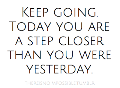 Keep going. Today you are a step closer than you were yesterday.