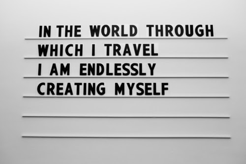 In the world through which I travel I am endlessly creating myself.