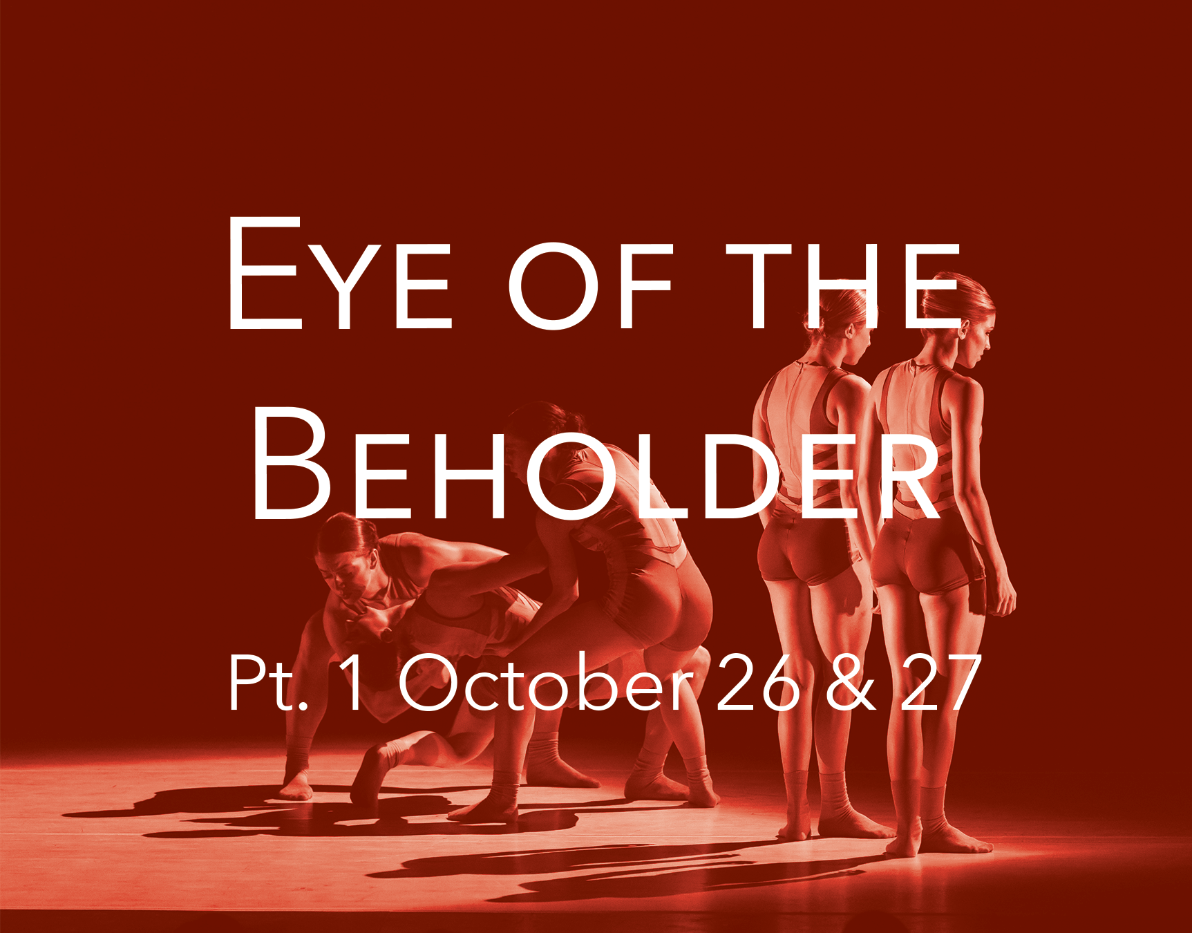 Eye of the Beholder (Pt. 1) - Saturday, October 26 | 8:00pmSunday, October 27 | 2:00pmCould the innate definition of truth and justice lie solely in the eye of the beholder? Join EDD Artistic Director, Stephanie Pizzo, and the acclaimed EDD dancers as they investigate perspective...how it shapes judgment and impacts culture and society. This two-part, site-specific work, at two uniquely different venues, Oakland University's Varner Recital Hall and the Lightbox in Detroit, reimagines what we think of as performance space. Watch contemporary dance transform both environments to create two unique perspectives with a common theme. Join in the artistic process for an interactive experience that will impact the perspective of Part 2 at the Lightbox. The program also features the mesmerizing premieres of dances created by renowned choreographers, Christian Denice and Baira.Oakland University371 Varner Dr, Rochester, MI 48309