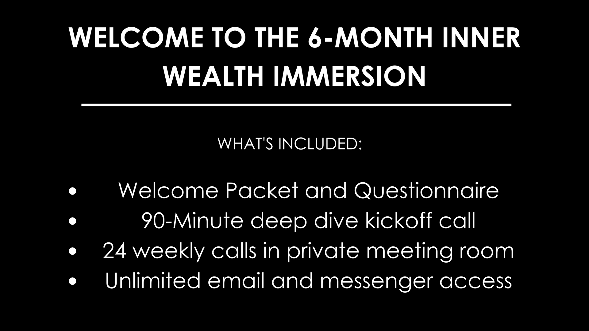 Welcome to the 90-Day Inner Wealth Activation_WHAT'S INCLUDED_Welcome Packet and Questionnaire90-Minute deep dive kickoff call12 weekly calls in private meeting roomUnlimited email and messenger access (1).jpg