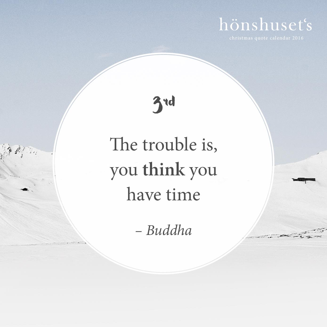 The trouble is, you think you have time – Buddha
