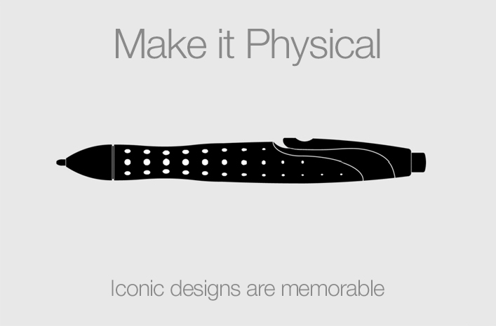 Make it Physical:  Iconic designs are memorable
