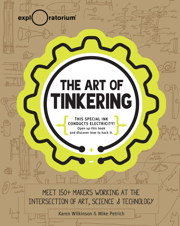 The Art of Tinkering: Makers Working at the Intersection of Art, Science & Technology    Exploratorium  By Karen Wilkinson & Mike Petrich 2014