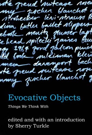 Evocative Objects: Things We Think With  The MIT Press  Edited by Sherry Turkle 2007