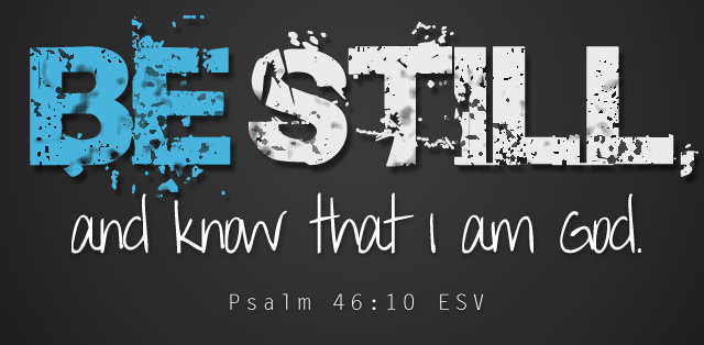 Be Still and know that I am God. Father Son and Holy Spirit. Jesus rose from the dead. God is, was, and always will be.