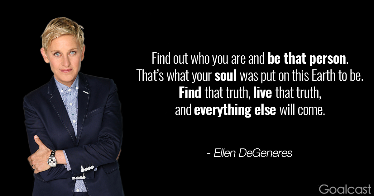 Ellen-DeGeneres-Find-out-who-you-are-and-be-that-person.-That%u2019s-what-your-soul-was-put-on-this-Earth-to-be.-Find-that-truth-live-that-truth-and-everything-else-will-come.jpg