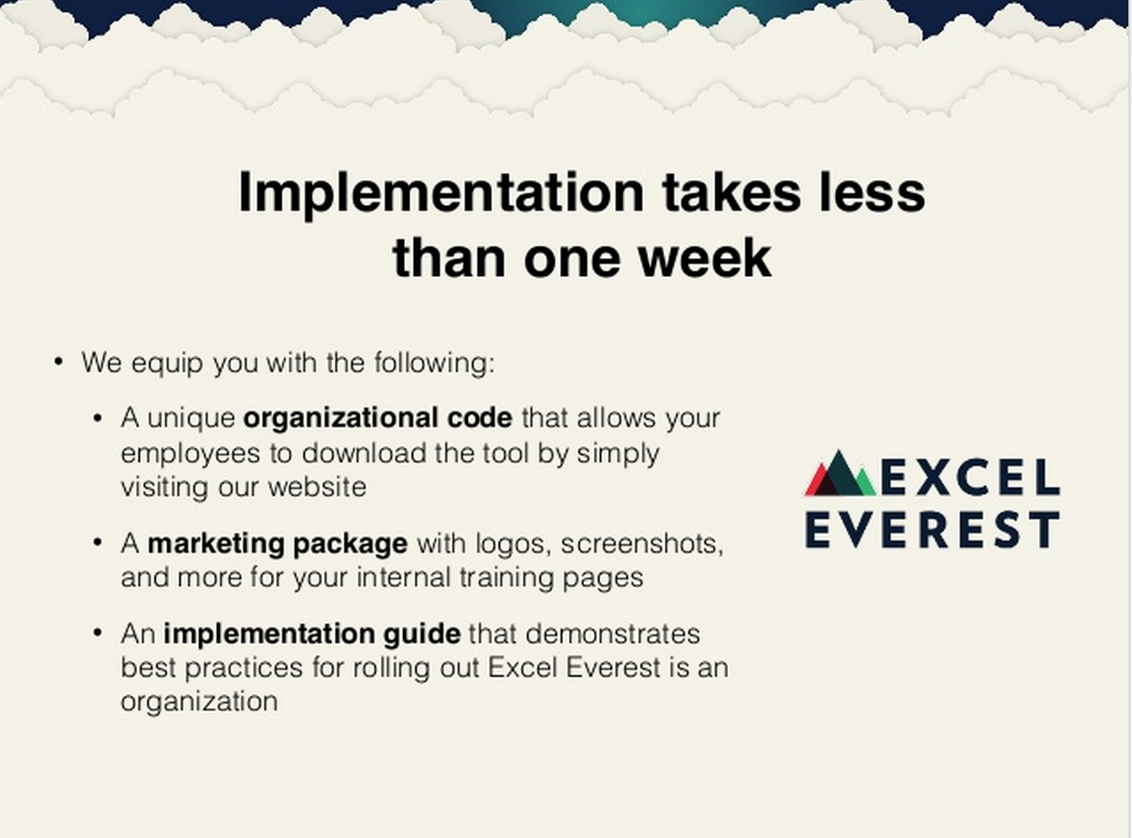 Easy to Implement - Excel Everest is easy to implement. We set up an organizational code for your company, equip you with a marketing package for internal HRIS systems or platforms, and help you with a simple implementation guide. We'll even share how to easily integrate with your Learning Management System.