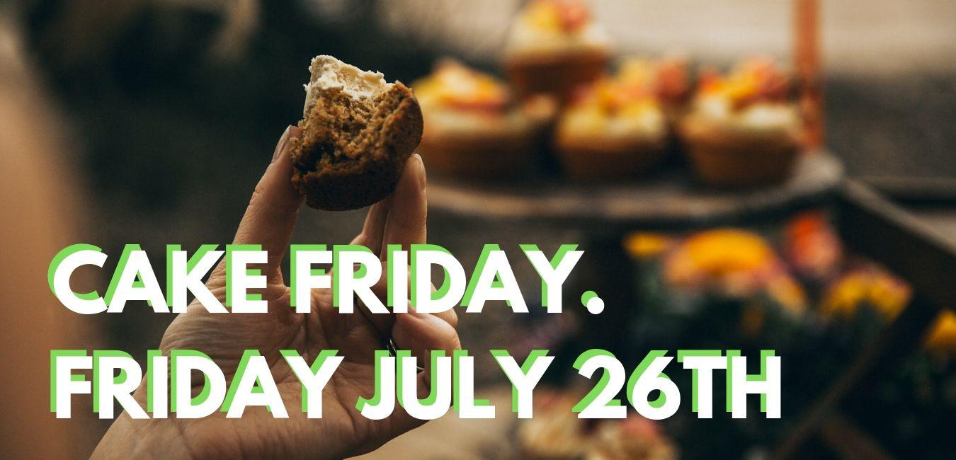 CAKE FRIDAY. FRIDAY JULY 26TH