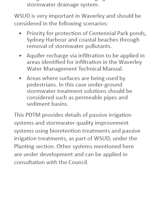 "• The largely ignored ""Water Sensitive Urban Design Guideline of Waverley Council with terrific but mostly ignored goals. Each development approval with the standard condition quoted above that ignores the policy continues to send plastic and other pollution down the gutters and hills to Bondi Beach, Coogee Beach and the ocean we swim in. Oh - and this Guidelines plan (called, Public Domain Technical Manual) is . . . 256 Pages!!!"