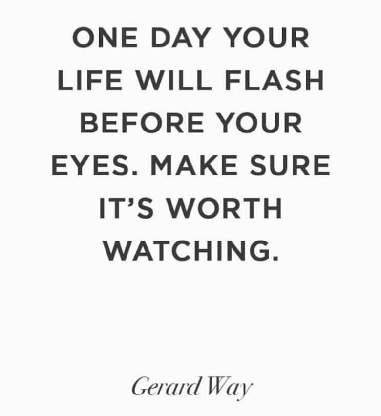 One day your life will flash before your eyes. Make sure it's worth watching