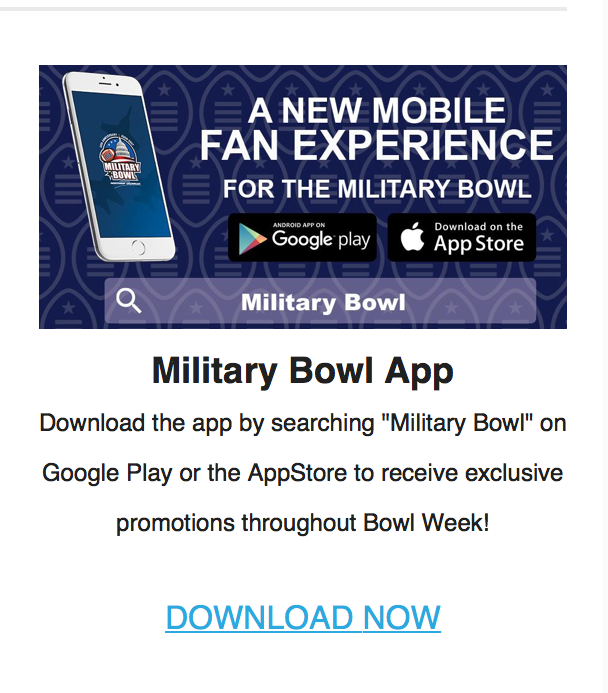 The Military Bowl used an email marketing campaign to promote their app last year. As you can see, it includes a clickable link so users will be taken directly to a link for download.