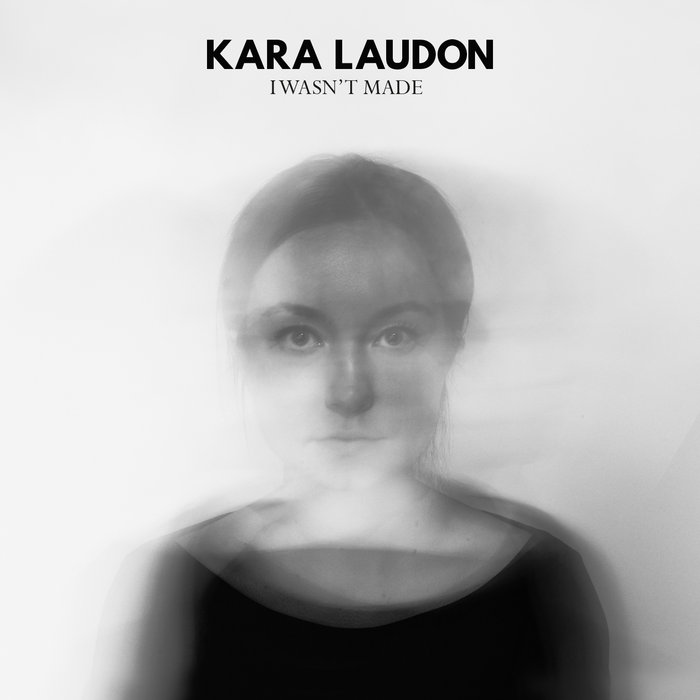 KARA LAUDON        I WASn't madE - 2015, producer, engineer, mix engineer, performer