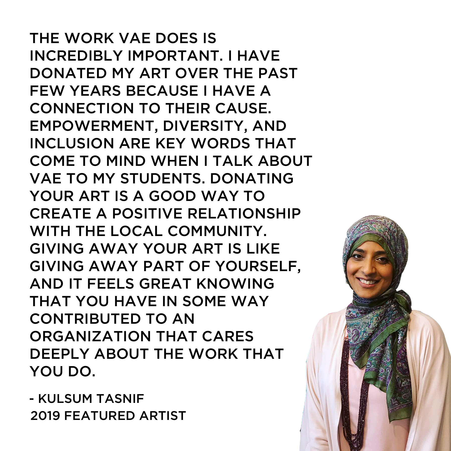 The work VAE does is incredibly important. I have donated my art over the past few years because I have a connection to their cause. Empowerment, diversity, and inclusion are key words that come to mind when I talk about VAE to my students. Donating your art is a good way to create a positive relationship with the local community. Giving away your art is like giving away part of yourself, and it feels great knowing that you have in some way contributed to an organization that cares deeply about the work that you do.