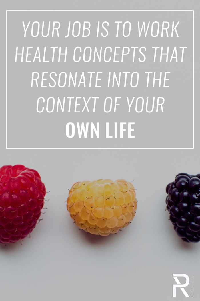 Choose the health concepts that resonate with you... then find a way -  slowly - to work them into the context of your own life.