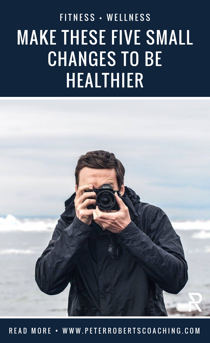 Make These Five Small Changes To Be Healthier | How to feel instantly healthier |small healthy changes daily routines |how to feel healthy again | Peter Roberts Coaching