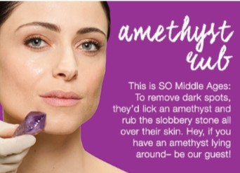 And a geological approach was taken in the Middle Ages when women would lick an amethyst and rub it on their faces to try to achieve a youthful look.