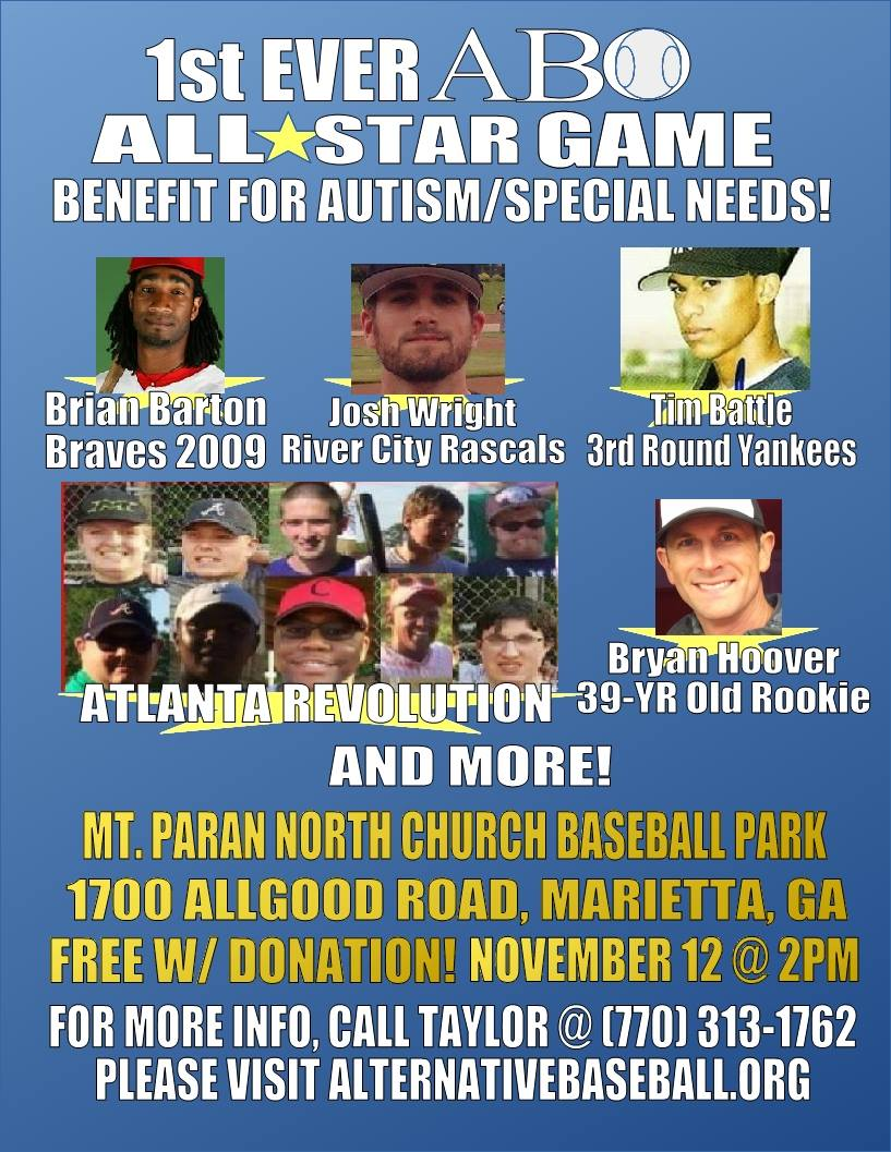 "This is the first ever ABO All-Star game pitting two mixed teams of Alternative Baseball players (with autism, Asperger's, Down Syndrome, LD, etc) and professional players against each other on this day of November 12th, 2016 to raise awareness for ""disadvantages"" every  where!!! WHERE?: Mt. Paran North Church of God Baseball Park, 1700 Allgood Road, Marietta, GA WHEN?: November 12th, 2016 @ 2PM ADMISSION: Free with donation of any amount. For more information, please visit  alternativebaseball.org  and/or call Taylor Duncan at 770-313-1762! Let's get together and raise awareness!"