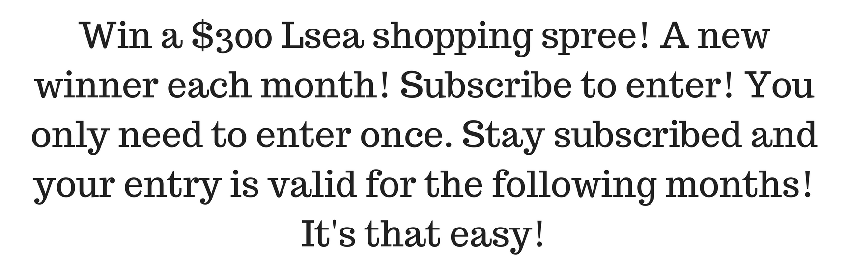 Win a $300 Lsea shopping spree! A new winner each month! Subscribe to enter! You only need to enter once. Stay subscribed and your entry is valid for the following months!.png