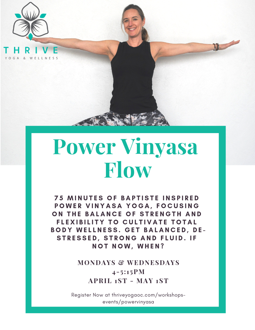 Power Vinyasa Flow M/W 4:00-5:15pm     Moderately Heated. Familiarity with sun salutations recommended, but all-levels welcome.     Vinyasa (to place in a special way) Flow (movement with breath)    75 minutes of Baptiste inspired power vinyasa yoga, focusing on the balance of strength and flexibility to cultivate total body wellness. Get balanced, de-stressed, strong and fluid. If not now, when?     This will be a 5 week series (4/1-5/3) focusing on the 5 pillars of power yoga:     Week 1: Focus (Drishti)  Week 2: Breath (Ujjayi)  Week 3: Foundation (Bandhas)  Week 4: Heat (Tapas)  Week 5: Flow (Vinyasa)  Drop-in, use your membership or class pass, or save $50 by purchasing our full series package!