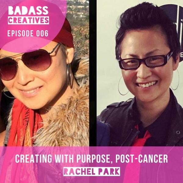 Badass Creatives: Episode 006: Creating with Purpose, Post-Cancer {Rachel Park}
