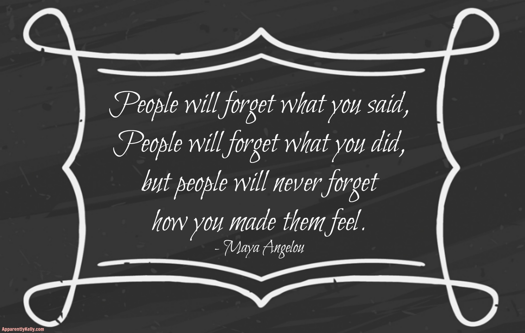 """People will forget what you said, people will forget what you did, but people will never forget how you made them feel""  Maya Angelou"