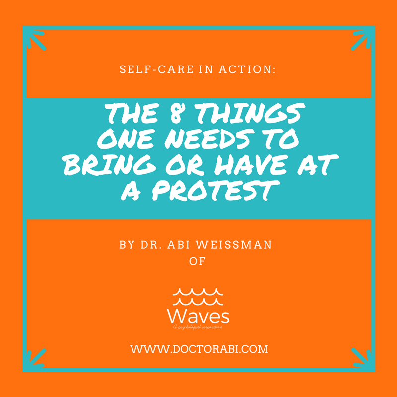 Self-care in action: The 8 things one needs to bring or to have at a protest by Dr. Abi Weissman of Waves, A Psychological Corporation at www.doctorabi.com