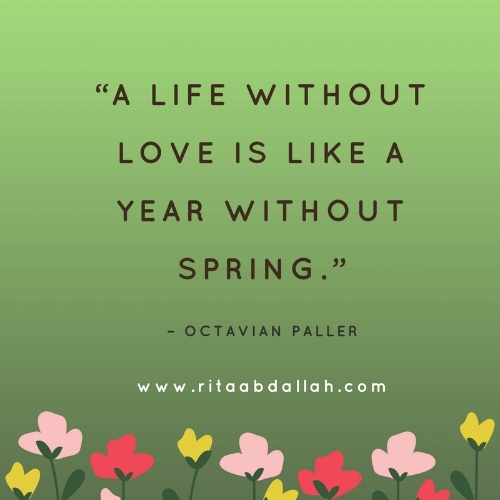 """A life without love is like a year without spring."" – Octavian Paller"