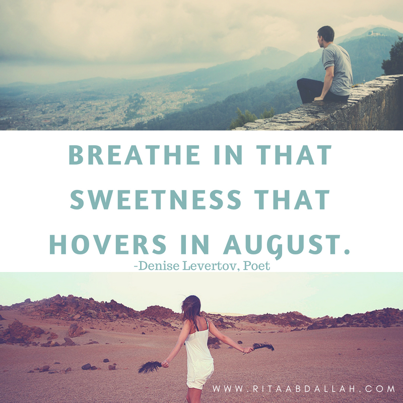 """Breathe in that sweetness that hovers in August."" -Denise Levertov, Poet"