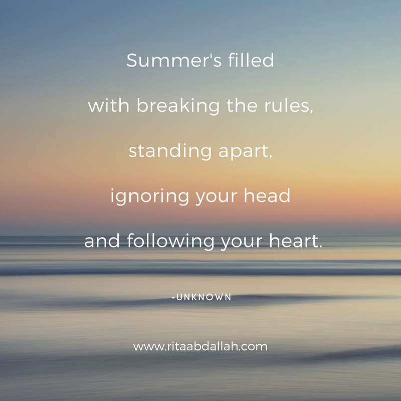"""Summer's filled with breaking the rules, Standing apart, Ignoring your head, and following your heart."" -Anonymous"