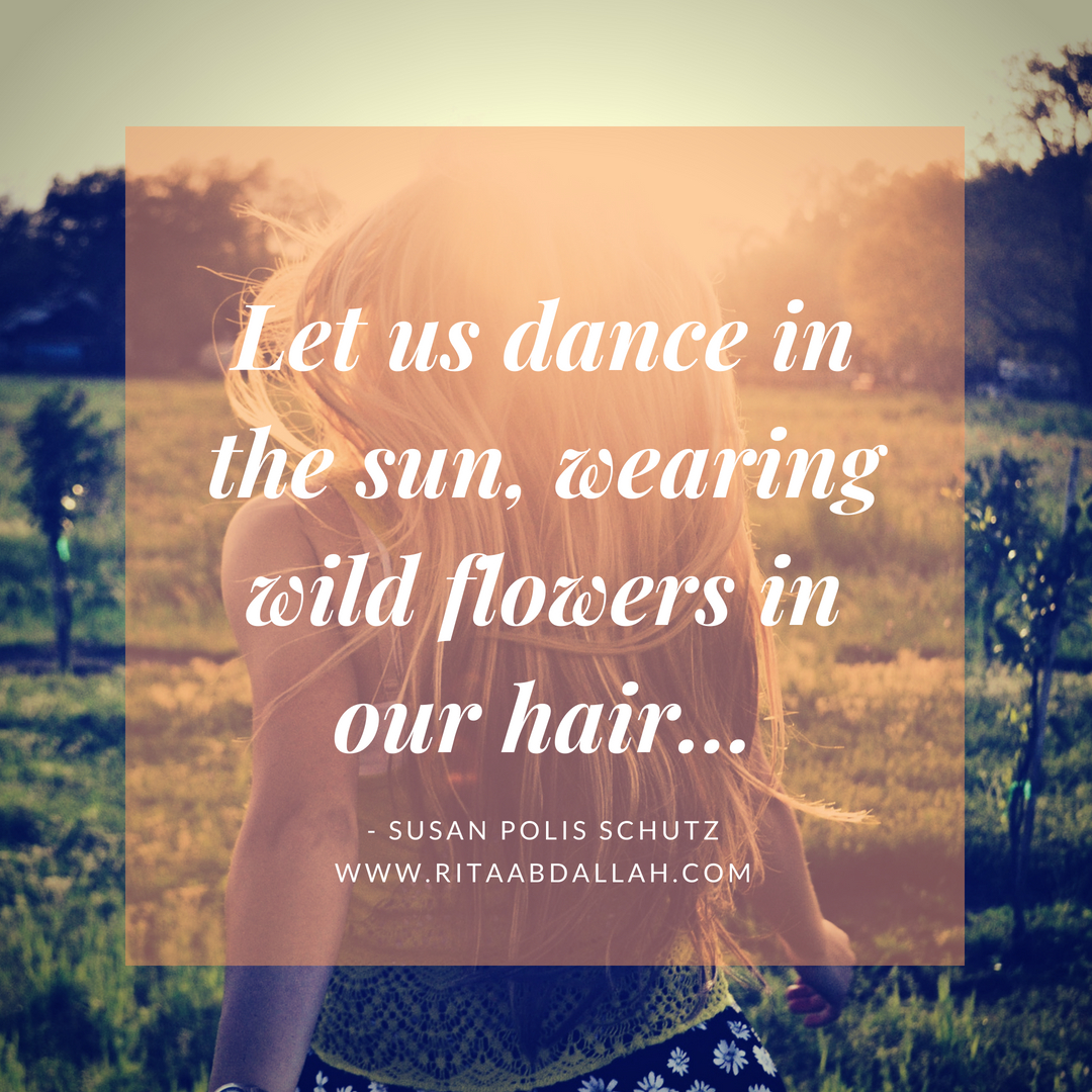 """Let us dance in the sun, wearing wild flowers in our hair..."" -Susan Polis Schutz"