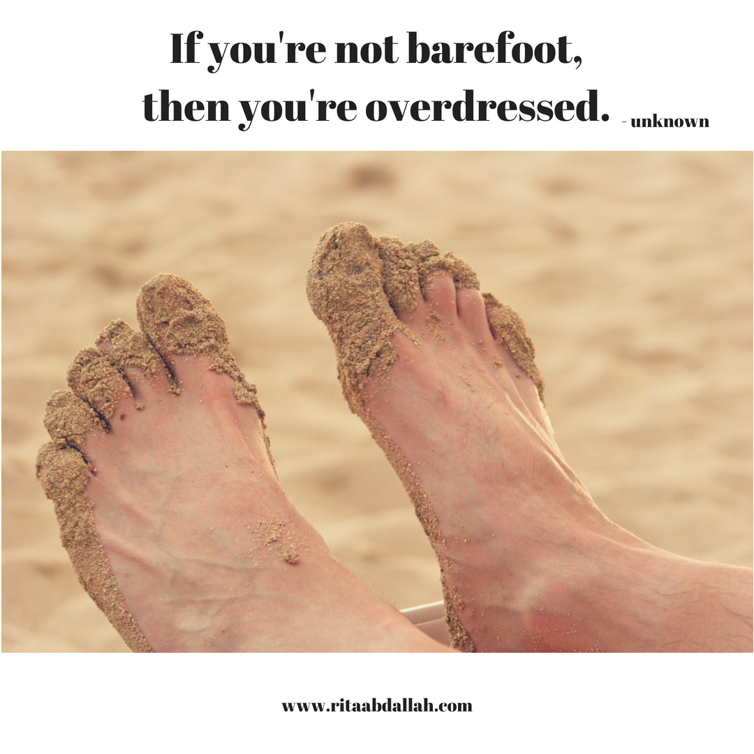 """If you're not barefoot, then you're overdressed."" -unknown"