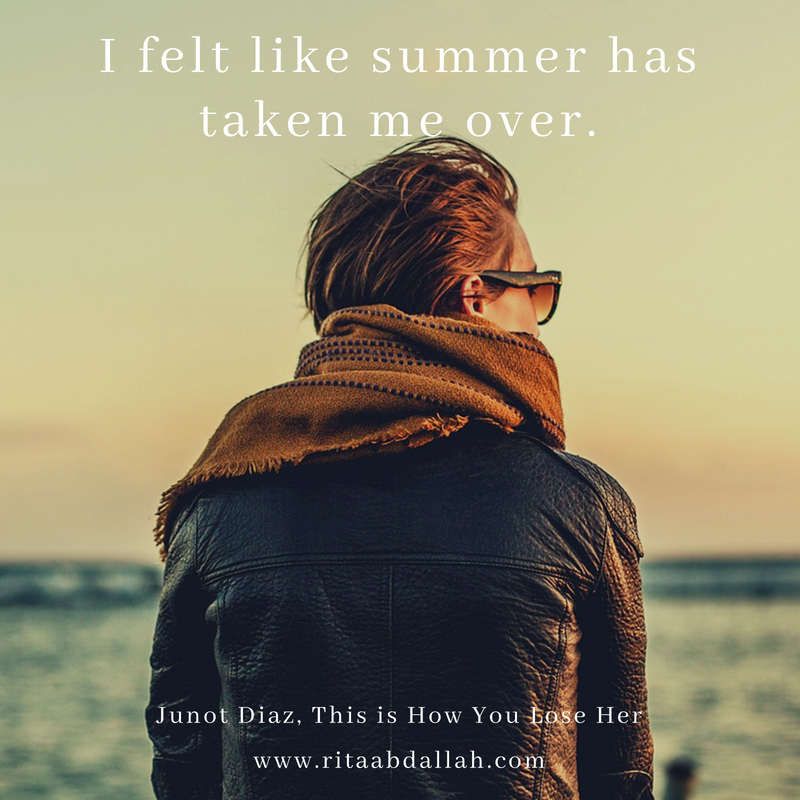 """I felt like summer has taken me over."" -Junot Diaz, This is How You Lose Her"