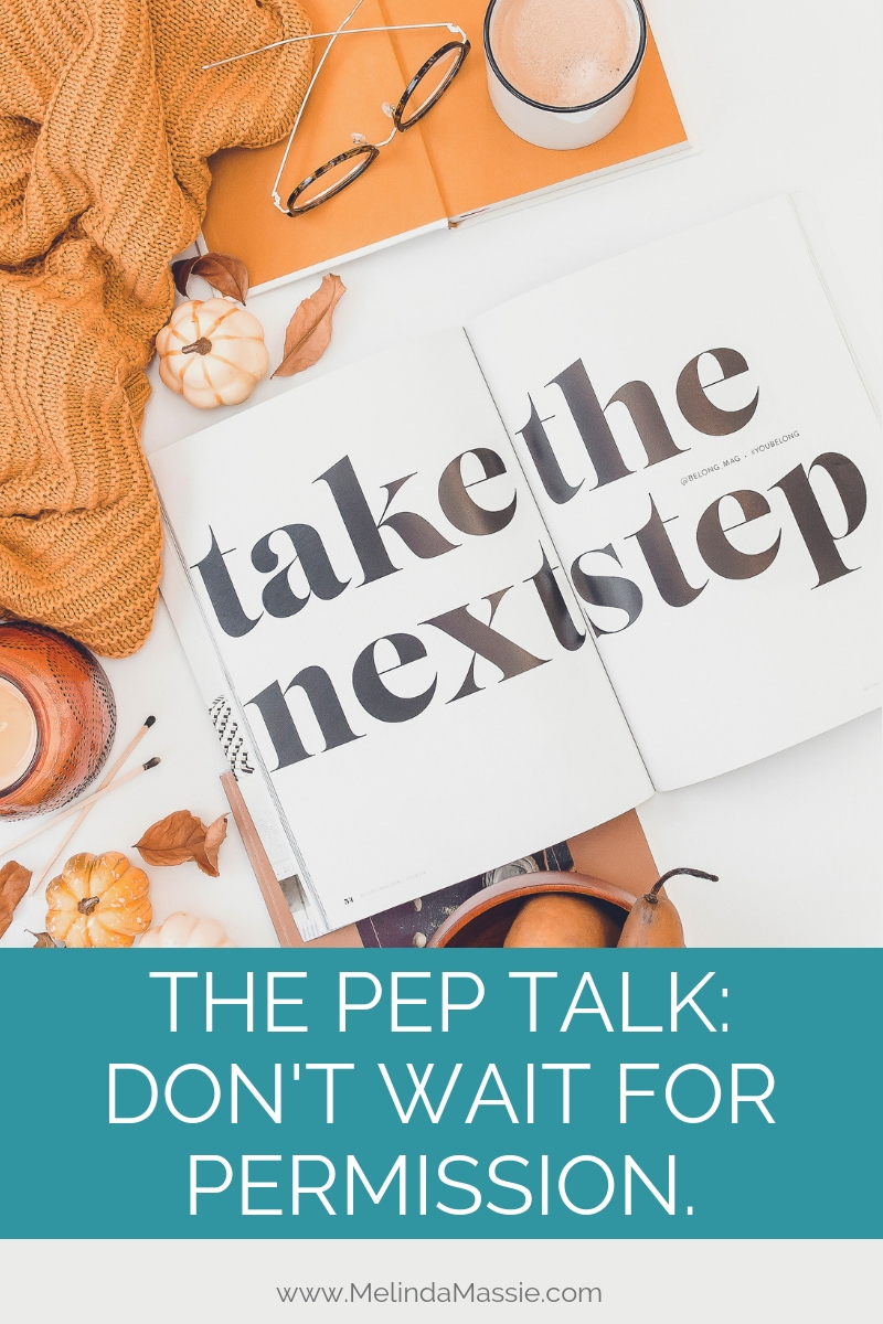The Pep Talk: Don't wait for permission. - Melinda Massie blog