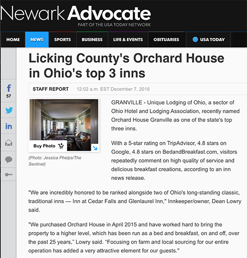 """GRANVILLE OHIO - Unique Lodging of Ohio, a sector of Ohio Hotel and Lodging Association, recently named Orchard House Granville as one of the state's top three inns.  With a 5-star rating on TripAdvisor, 4.8 stars on Google, 4.8 stars on BedandBreakfast.com, visitors repeatedly comment on high quality of service and delicious breakfast creations, according to an inn news release.  """"We are incredibly honored to be ranked alongside two of Ohio's long-standing classic, traditional inns — Inn at Cedar Falls and Glenlaurel Inn,"""" Innkeeper/owner, Dean Lowry said.  """"We purchased Orchard House in April 2015 and have worked hard to bring the property to a higher level, which has been run as a bed and breakfast, on and off, over the past 25 years,"""" Lowry said. """"Focusing on farm and local sourcing for our entire operation has added a very attractive element for our guests."""""""
