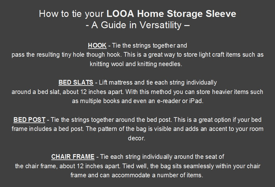 The  LOOA Home Storage Sleeve  offers mobile storage throughout your home. Our tying guide gives easy-to-follow instructions on how to maximize the versatility of the sleeve so you can enjoy it in comfort in your favorite interior space - be it a cosy reading corner in your living room, your bedroom, or your home office/study.