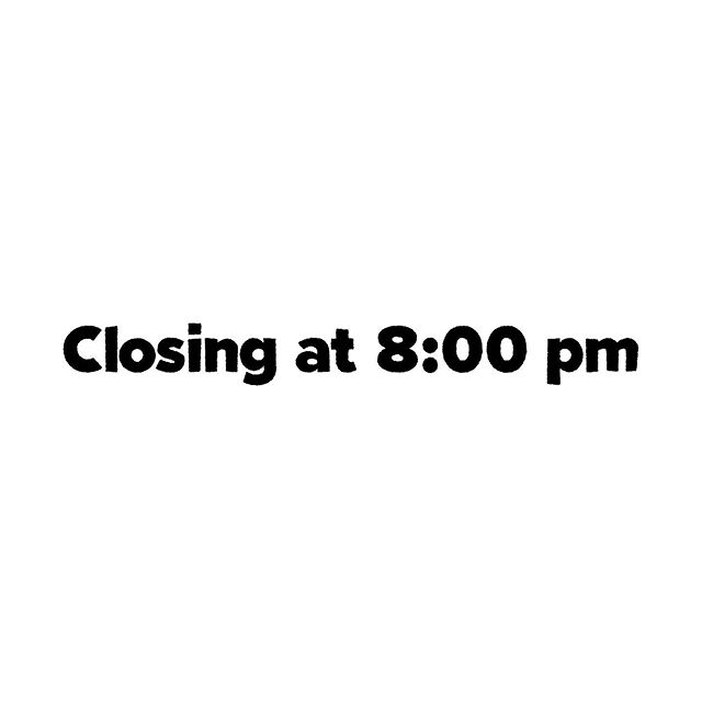 Friends, we're testing new hours over the next couple of weeks, and we'll be closing at 8:00 pm weeknights.