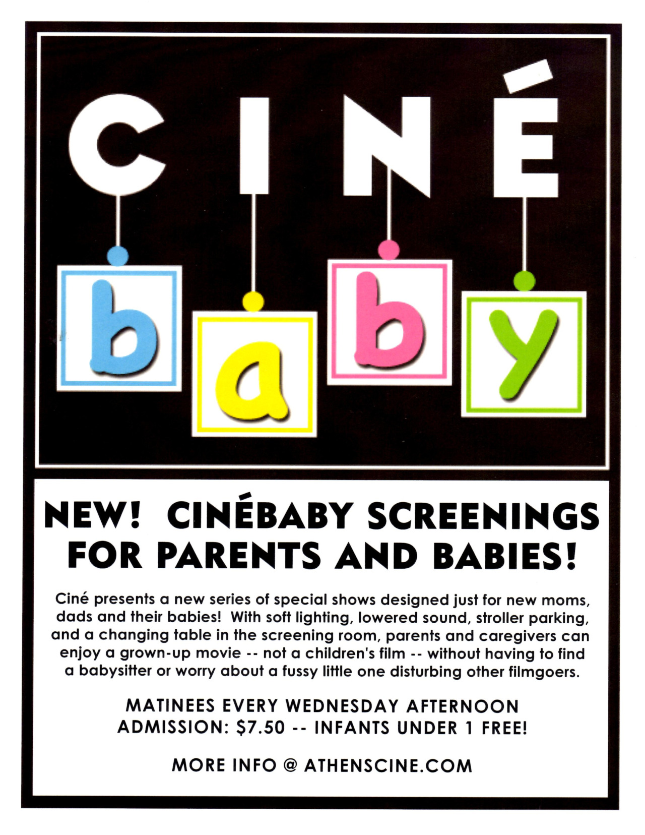 Take your babies to the movies!  Every Wednesday afternoon, Ciné is offering two matinee screenings of grown-up films in a baby-friendly setting.    At CinéBaby, new moms and dads and their babies can enjoy a movie with soft lighting, lowered sound, stroller parking, and a changing table right in the screening room. No worrying about a fussy little one disturbing other filmgoers. No babysitter necessary!       MATINEES EVERY WEDNESDAY AFTERNOON    ADMISSION: $7.50 – INFANTS UNDER 1 FREE!    SHOWING THIS WEEK -   WED 6/18:  3:00p - THE IMMIGRANT -and- 3:15p - CHEF
