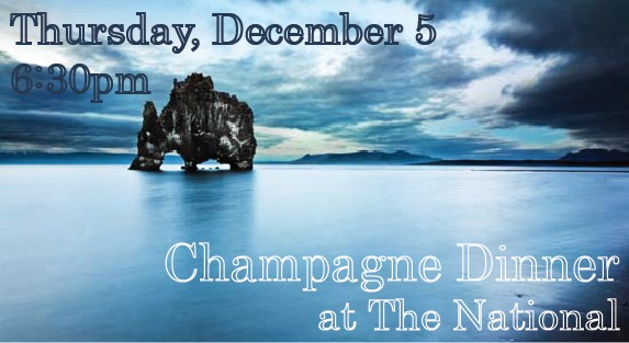 Champagne Dinner at The National  Thursday, December 5th  6:30 pm  $100 per person   Inspired by the chef's recent travels to Iceland   1.  potatoes cooked in whey, soft egg, smoked trout roe, dill, leek ash  Marc Hebrart Special Club Brut 2008   2.  poached arctic char, watercress sauce, mussels, pickled beet, black lava salt  Pierre Gimonnet Brut Blanc de Blanc NV   3.  lobster soup, rutabaga, sorrel, rye croutons  Dosnon & Lepage Recolte Blanche Brut NV   4.  slow cooked lamb loin, mushrooms with pearl onions and lovage, pine  Rene Geoffrey Cumieres Rouge Millesime 2006    (a very rare still champagne)   5.  trifle with skyr, lingonberry, ginger snap, birch syrup, brown buttered hazelnuts  Patrick Bottax Bugey Cerdon Rose La Cueille NV Savoie    Call 706.549.3450 for reservations or email at thenationalrestaurant@gmail.con