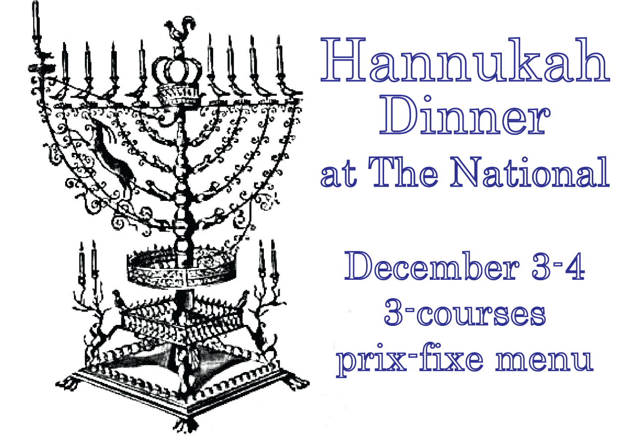 Hanukkah Dinner  at The National  3-Course Prix-Fixe, $29 per guest  Tuesday & Wednesday, December 3-4, 2013    1.   matzah ball soup   root vegetables and dill  or  sweet potato latkes   yogurt, stewed apple, pickled cranberry   2.   roasted airline chicken breast  warm bulgur with slow-cooked carrots, salsa verde,  salad of pomegranate, pine nuts, cucumbers, mint  or   slow-cooked beef brisket   olive-oil whipped potatoes, caramelized onions,  arugula, tomato-sesame jam   3.   apple cider doughnut  fig jam, anglais  or   pistachio rugelach  cherries and chocolate sauce    To make reservations, call 706-549-3450 or email at reservations@thenationalrestaurant.com