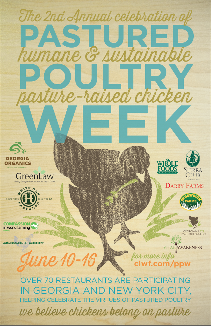 It's Pastured Poultry Week!    a celebration of humane and sustainable pasture raised chicken   June 10-16  in Georgia and New York City     This week, over 70 restaurants in Georgia and New York are coming together to celebrate and educate about the virtues of pastured poultry by especially featuring it on their menus between June 10-16.      Why pastured poultry? Because it's better for the environment, your health, and your taste buds! Because we believe chickens belong on pasture.     Pasture raised chickens are afforded plenty of space and enrichment to allow for a chicken to be a chicken! The animals in these systems are allowed to express their natural behaviors, like scratching, pecking, wing flapping and perching.     Even though pasture-raised chickens can take close to twice as long to reach the same weight as a factory-farmed bird, the benefits abound as this is an important factor in healthy development and welfare. Raised out on pasture with slower growth rates and less crowding, these animals don't require routine antibiotics. Furthermore, being out on pasture and being raised extensively can have a beneficial impact on the environment. Their waste can act as a very valuable natural fertilizer for the pasture.    Pastured poultry is not your average factory-farmed supermarket broiler. Like a fine wine, or handcrafted cheese, pasture-raised chicken are treated carefully and naturally, resulting in a superior flavor chefs love!        To find out more about participating restaurants or pastured poultry see below:      Georgia participants:   Bantam + Biddy 	 http://www.bantamandbiddy.com   Miller Union 	 http://www.millerunion.com/site   5 Seasons Brewery 	 http://www.5seasonsbrewing.com/   The National 	 http://www.thenationalrestaurant.com/   One Eared Stag 	 http://www.oneearedstag.com/   Holy Taco 	 http://www.holy-taco.com/   Peachtree Farmers   Market 	 http://www.peachtreeroadfarmersmarket.com/   Halyards Restaurant 	 http://www.halyardsrestaurant.com/   Tramici Restaurant 	 http://www.tramicirestaurant.com/   Bistro Niko 	 http://www.buckheadrestaurants.com/bistro-niko/   Woodfire Grill 	 http://www.woodfiregrill.com/   Farm Burger (3   locations 	 http://www.farmburger.net/   The Drafting Table 	 http://www.thedraftingtable.net/   Ten Bistro 	 http://www.urbanspoon.com/r/9/1598485/restaurant/Atlanta/Ten-Bistro-Norcross   Murphy's 	 http://www.murphys-atlanta-restaurant.com/   Haven 	 http://www.havenrestaurant.com/   Valenza 	 http://www.valenzarestaurant.com/   F & B 	 http://www.fandbatl.com/   the wrecking ball 	 http://www.wreckingbarbrewpub.com/   L'Thai Organic 	 http://www.lethai.com/   The Nook 	 http://www.thenookatlanta.com/   Local Three 	 http://www.localthree.com/   Muss & Turners 	 http://www.mussandturners.com/indexmain.html   Holeman and Finch 	 http://holeman-finch.com/   Sotto Sotto 	 http://www.allmenus.com/ga/atlanta/23475-sotto-sotto/menu/   Chicken and the Egg 	 http://www.chickandtheegg.com/   Lure 	 http://lure-atlanta.com/   The Mill Kitchen   and Bar 	 http://themillkitchenandbar.com/   Ecco 	 http://www.ecco-atlanta.com/   Terrace (Ellis   Hotel) 	 http://www.ellishotel.com/   Cakes and Ale 	 http://www.cakesandalerestaurant.com/   Buttermilk 	 http://buttermilkkitchen.com/   Kaleidoscope Bistro   and Pub 	 http://www.k-pub.com/   Livingston 	 http://www.livingstonatlanta.com/   Rosebud 	 http://www.rosebudatlanta.com/   Sprig 	 http://sprigrestaurant.com/   Aria 	 http://www.aria-atl.com/   Nectar 	 http://www.nectarfoods.net/HOME.html   No. 246 	 http://www.no246.com/   Seed Kitchen &   Bar 	 http://www.eatatseed.com/new/   Saltyard 	 http://saltyardatlanta.com/   The Optimist 	 http://optimistoysterbar.tumblr.com/   Seven Lamps 	 http://sevenlampsatl.com/   Steel Magnolias 	 http://www.urbanspoon.com/r/316/1626229/restaurant/Steel-Magnolias-Valdosta   Farm 255 	 http://www.farm255.com/    JCT. Kitchen &   Bar 	 http://www.jctkitchen.com/   King + Duke 	 https://www.facebook.com/kingandduke   North Beach Grill 	 http://northbeachbarandgrill.net/   Branded Butcher 	 https://www.facebook.com/thebrandedbutcher    Leon's Full Service 	 http://www.leonsfullservice.com/   Heirloom 	 http://www.heirloomathens.com/    Floataway Cafe 	 http://www.starprovisions.com/floataway-cafe.php   Abbatoir 	 http://www.starprovisions.com/abattoir.php   Gunshow 	 https://www.facebook.com/gunshowatl     Plus! Whole Foods Market Atlanta stores are running $.50 off on White Oak Pastures chickens for the week of June 10-16.  White Oak Pastures chickens will also be available in prepared foods on the rotisserie and featuring an item or two on the hot bar for the week.      New York participants:   marlow & sons 	  http://marlowandsons.com/   Diner 	 http://dinernyc.com/   Roman's 	 http://romansnyc.com/    The Lion 	 www.thelionnyc.com   ABC Kitchen 	 http://www.abckitchennyc.com/   Ted and Honey 	 http://tedandhoney.com/home/   Print Restaurant 	  www.theprintrestaurant.com   Rose Water 	 http://www.rosewaterrestaurant.com/   Comodo 	 http://comodonyc.com/   The Farm on   Adderley Events 	     http://thefarmonadderley.com/   rouge tomate 	 http://rougetomatenyc.com/   Colonie 	 http://colonienyc.com/   Prospect 	 http://prospectbk.com/   Goat Town 	 http://www.goattownnyc.com/   Cookshop 	 http://www.cookshopny.com/   Siggy's Good Food 	 http://www.siggysgoodfood.com/   Mas (la grillade) 	 http://www.masfarmhouse.com/   Mas (farmhouse) 	 http://www.masfarmhouse.com/   HOME Restaurant 	 http://www.homerestaurantnyc.com/   Clever Co. 	 http://www.cleaverco.com/   Applewood 	 http://www.applewoodny.com/   Lot 2 	 http://www.lot2restaurant.com/   five points 	 http://www.fivepointsrestaurant.com/