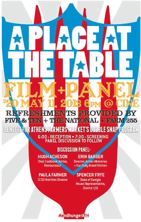 THIS SATURDAY 5/11: A PLACE AT THE TABLE SCREENING & RECEPTION      Athens Farmers Market presents this special benefit screening of the acclaimed documentary, A Place At The Table, with reception catered by Five and Ten, The National and Farm 255, and discussion with panelists including: Hugh Acheson, Spencer Frye, Paula Farmer and Erin Barger, moderated by André Joseph Gallant.      6:00pm - Reception  7:30pm - Screening, followed by Panel    Admission: $20 - to benefit the Farmers Market Double Snap Program.      50 million people in the U.S.-one in four children-don't know where their next meal is coming from, despite our having the means to provide nutritious, affordable food for all Americans. Directors Kristi Jacobson and Lori Silverbush examine this issue through the lens of three people who are struggling with food insecurity: Barbie, a single Philadelphia mother who grew up in poverty and is trying to provide a better life for her two kids; Rosie, a Colorado fifth-grader who often has to depend on friends and neighbors to feed her and has trouble concentrating in school; and Tremonica, a Mississippi second-grader whose asthma and health issues are exacerbated by the largely empty calories her hardworking mother can afford.    Their stories are interwoven with insights from experts including sociologist Janet Poppendieck, author Raj Patel and nutrition policy leader Marion Nestle; ordinary citizens like Pastor Bob Wilson and teachers Leslie Nichols and Odessa Cherry; and activists such as Witness to Hunger's Mariana Chilton, Top Chef's Tom Colicchio and Oscar-winning actor Jeff Bridges.    Ultimately,  A PLACE AT THE TABLE  shows us how hunger poses serious economic, social and cultural implications for our nation, and that it could be solved once and for all, if the American public decides-as they have in the past-that making healthy food available and affordable is in the best interest of us all.