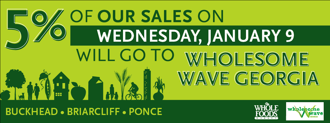 Atlanta folks, come on out today and support Wholesome Wave Georgia by shopping big at in-the-perimeter  Whole Foods , where  5% of all store sales will be donated to Wholesome Wave Georgia . Plus, enjoy Chef's demos and wine taste tests with your favorite local chefs and sommeliers!     When:  Wednesday, January 9  Where:   West Paces Ferry ,  Ponce de Leon ,  Briarcliff         Wholesome Wave Georgia   believes that all Georgians should have access to good, wholesome and locally-grown food. Our goal is to increase access to good food for all Georgians while contributing to the local food economy. By doubling each federal or state nutrition benefit (SNAP, WIC, SFMNP) dollar spent at our partner markets, we leverage existing government food nutrition programs to encourage shopping at local farmers markets.