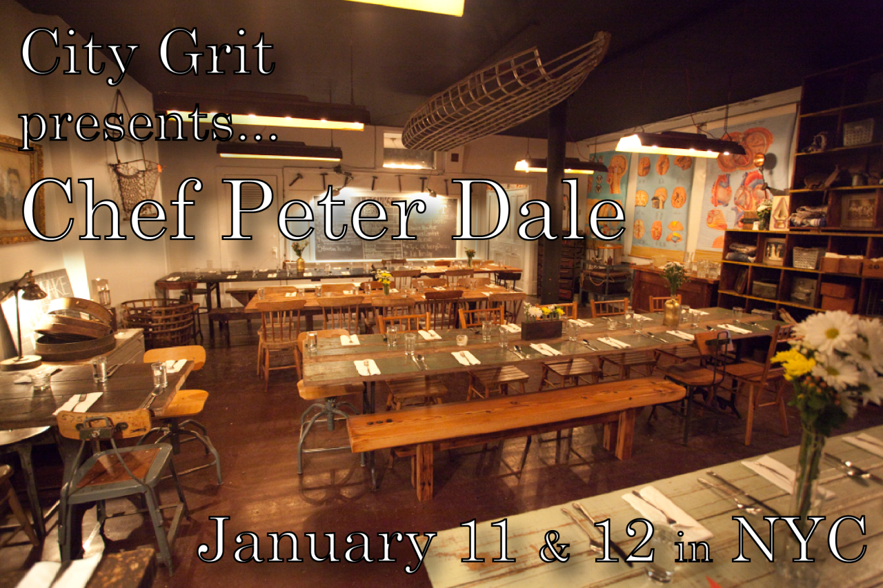 Chef Peter Dale at  City Grit , Two Nights Only     Join us for a very personal five-course menu inspired by Peter's travels - from Spain to the Middle East - his family's heritage and his current life in Georgia. The menu will feature Georgia-grown ingredients and flavors inspired by the south and Latin America.     Friday, January 11 at 7:30 pm & Saturday, January 12 at 7:00 pm   at City Grit, 38 Prince (between Mott and Mulberry), NYC    Tickets  are $75, beer and wine available for purchase    Purchase tickets here         On the menu…     1.    Good luck for the New Year   turmeric-turnip green and black-eyed pea soup, cornbread croutons    2.    beef tartare  with harissa, avocado, hearts of palm, Georgia olive oil, salsify chips    3.    shrimp  stewed in plantain-peanut sauce, tomato-onion curtido, toasted Georgia peanuts    4.     roasted chicken thigh , braised endive, black pepper jus, persimmon-orange marmalade, aleppo    5.    Carolina Plantation rice pudding , pineapple brulee, lime, pomegranate, South Georgia cane syrup