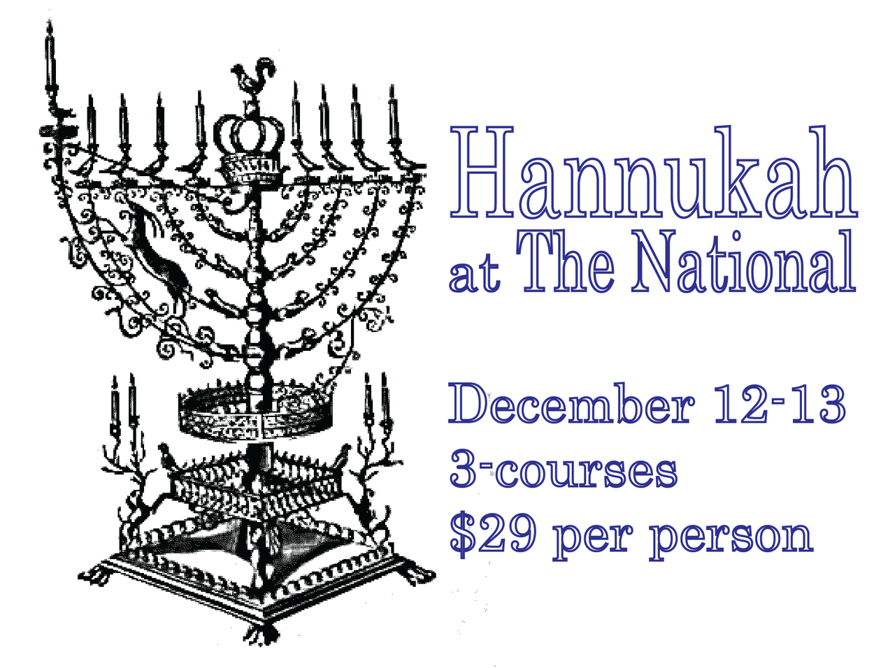 Hanukkah at The National  December 11-13, 2012  3-courses  $29 per person      for reservations, call 706-549-3450 or email thenationalrestaurant@gmail.com      1.  latkes   house apple sauce, creme fraiche, chives and chive oil  or  beet soup    dill and pumpernickel croutons       2.  c.a.b. beef brisket    roasted potatoes, braised red cabbage, caramelized onion, savory tomato-sesame jam  or  olive oil poached steelhead trout    saffron rice with chickpeas and pistachios, cucumber-pomegranate salad, salsa verde      3.  fried doughnuts    local honey, pecans, pomegranate, cinnamon  or  raspberry rugelach stick    cocoa sauce and apricot gelt     *vegetarian/vegan options available